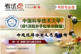 【考研专业课】中国科学技术大学《813高分子化学与物理》命题规律分析及常考知识点精讲