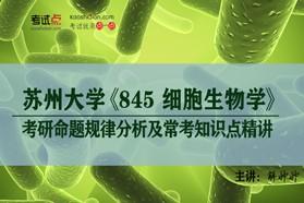 【考研专业课】苏州大学《845细胞生物学》考研命题规律分析及常考知识点精讲