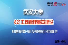 武汉大学《821工商管理基本理论》命题规律分析及常考知识点精讲