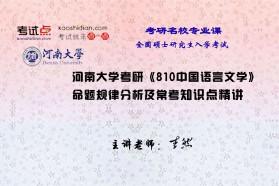【考研专业课】河南大学《810中国语言文学》命题规律分析及常考知识点精讲