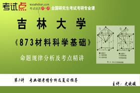吉林大学《873材料科学基础》命题规律分析及考点精讲