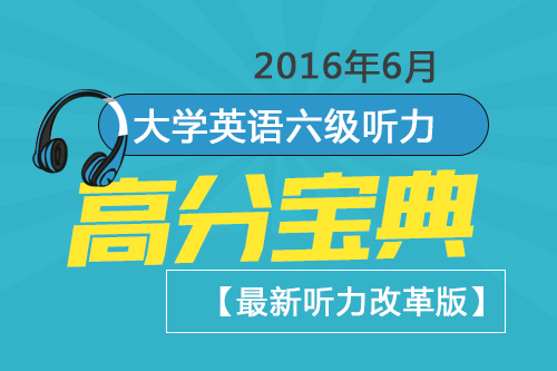 2016年6月大学英语六级听力高分宝典【最新听力改革版】