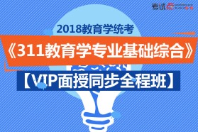【2018】《311教育学专业基础综合》【VIP面授同步全程班】