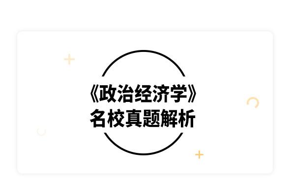 2020考研逄锦聚《政治经济学》名校真题解析