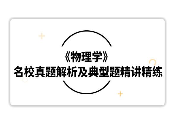 2020考研马文蔚《物理学》名校真题解析及典型习题精讲精练