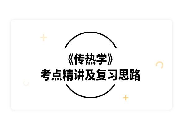 2020考研杨世铭《传热学》考点精讲及复习思路