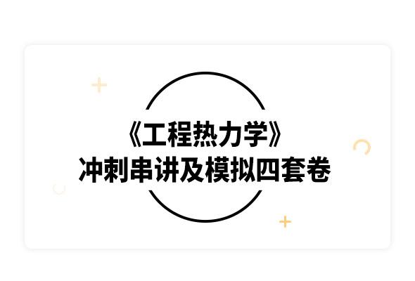 2019考研沈維道《工程熱力學》沖刺串講及模擬四套卷