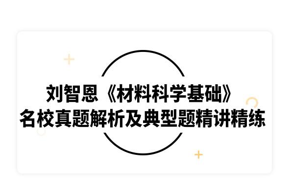 2020考研劉智恩《材料科學基礎》名校真題解析及典型習題精講精練