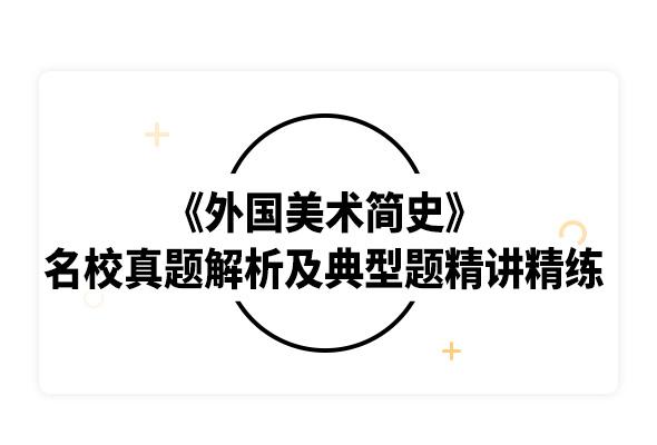 2020考研中央美术学院《外国美术简史》名校真题解析及典型习题精讲精练