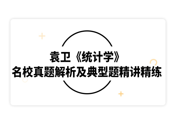 2020考研袁衛《統計學》名校真題解析及典型題精講精練