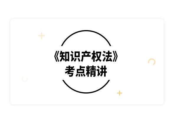 2020考研吳漢東《知識產權法》考點精講