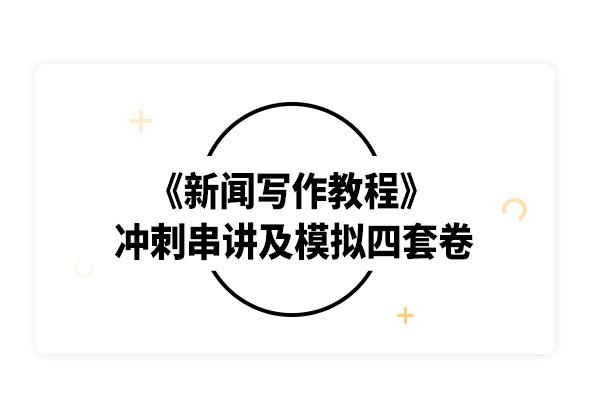 2019考研刘明华《新闻写作教程》冲刺串讲及模拟四套卷