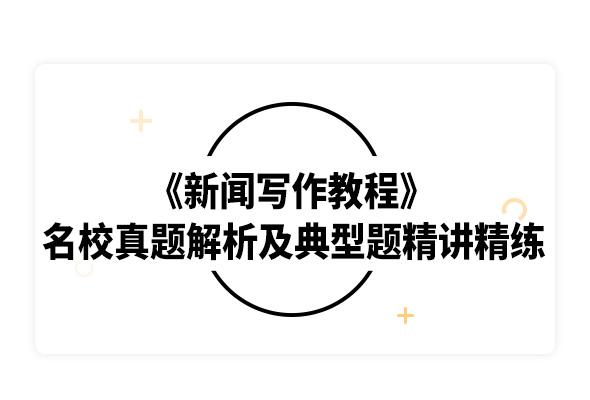 2020考研刘明华等《新闻写作教程》名校真题解析及典型习题精讲精练