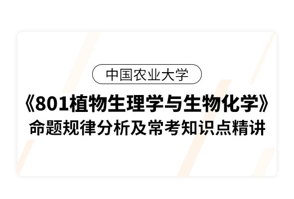 中国农业大学《801植物生理学与生物化学》命题规律分析及常考知识点精讲
