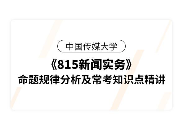 中國傳媒大學《815新聞實務》命題規律分析及??贾R點精講