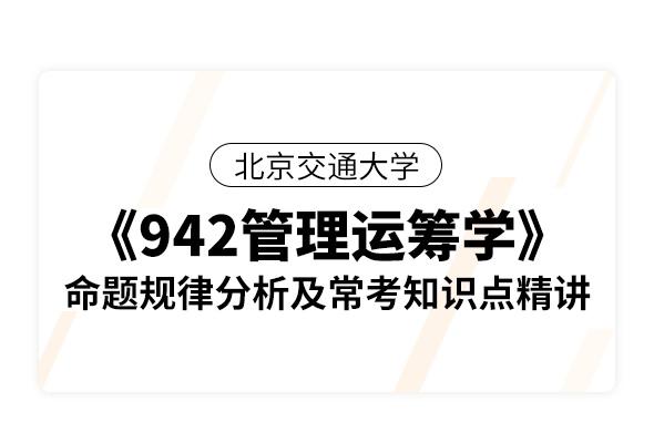 北京交通大学《942管理运筹学》命题规律分析及常考知识点精讲