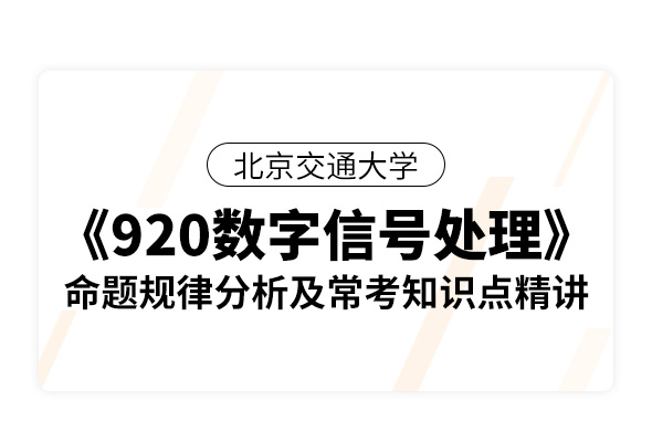 北京交通大学《920数字信号处理》命题规律分析及常考知识点精讲