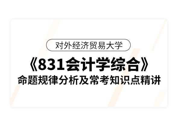 对外经济贸易大学《831会计学综合》命题规律分析及常考知识点精讲