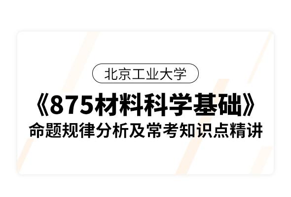 北京工业大学《875材料科学基础》命题规律分析及常考知识点精讲