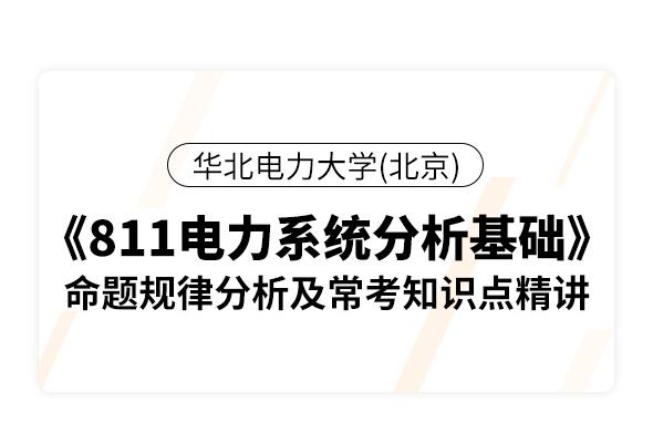 华北电力大学(北京)《811电力系统分析基础》命题规律分析及常考知识点精讲