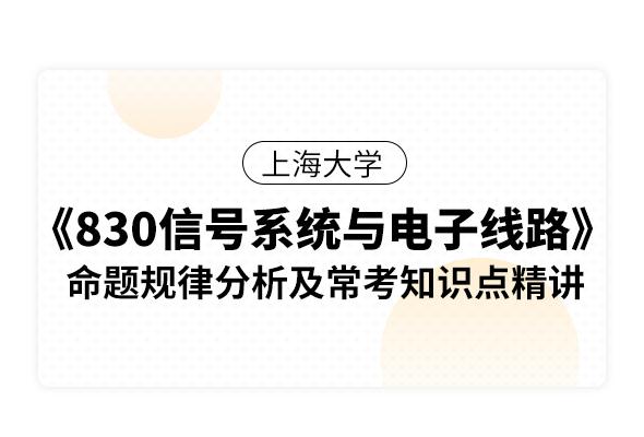 上海大學《830信號系統與電子線路》命題規律分析及常考知識點精講