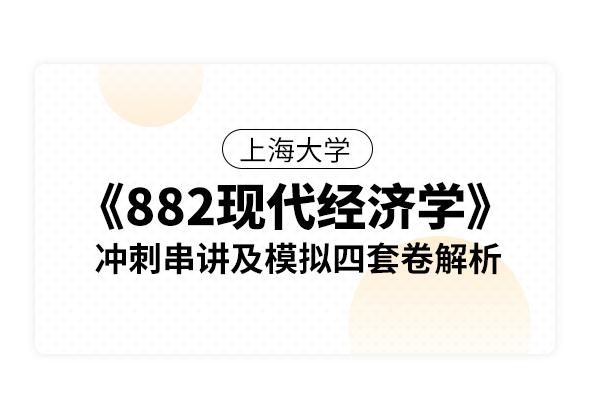 上海大學《882現代經濟學(宏觀經濟學和微觀經濟學)》沖刺串講及模擬四套卷解析