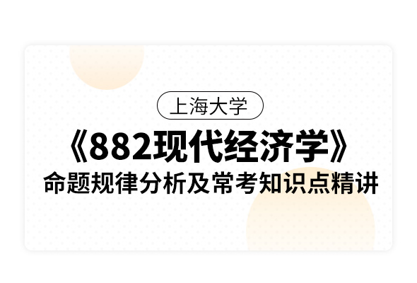 上海大學《882現代經濟學(宏觀經濟學和微觀經濟學)》命題規律分析及常考知識點精講