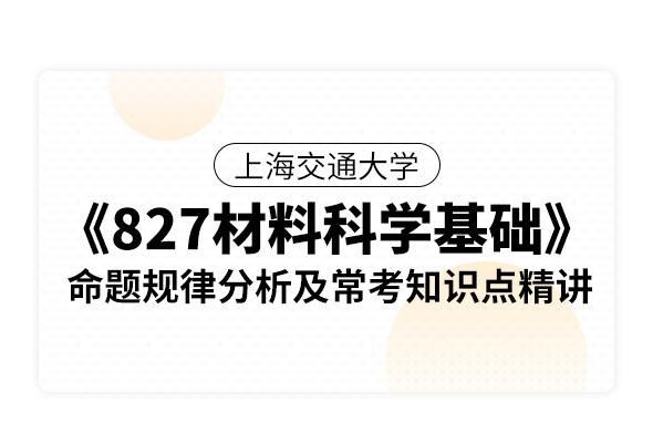 上海交通大學《827材料科學基礎》命題規律分析及??贾R點精講