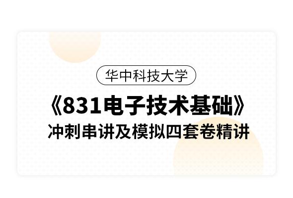 華中科技大學《831電子技術基礎》沖刺串講及模擬四套卷精講