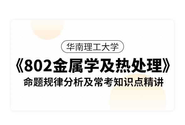 華南理工大學《802金屬學及熱處理》命題規律分析及??贾R點精講
