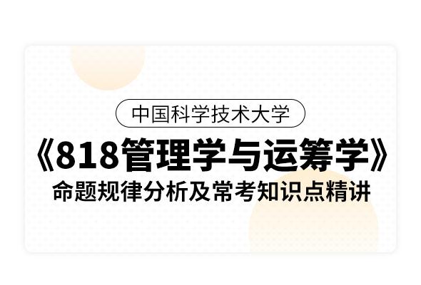 中國科學技術大學《818管理學與運籌學》命題規律分析及常考知識點精講