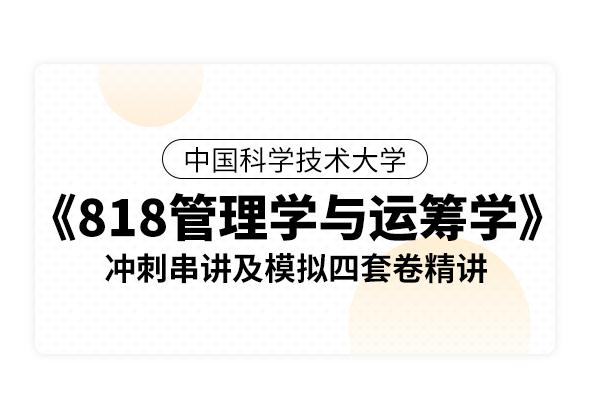 中國科學技術大學《818管理學與運籌學》沖刺串講及模擬四套卷精講