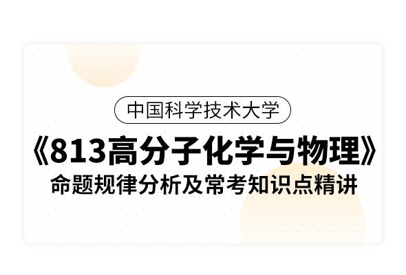 中國科學技術大學《813高分子化學與物理》命題規律分析及常考知識點精講