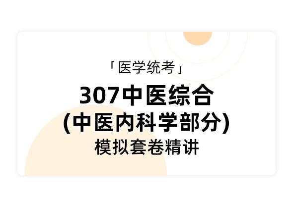 医学统考《307中医综合  中医内科学部分》模拟套卷精讲