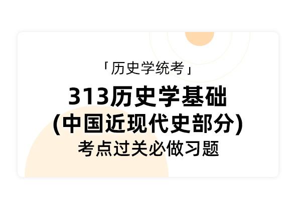 歷史學統考《313歷史學基礎 中國近現代史部分》考點過關必做習題