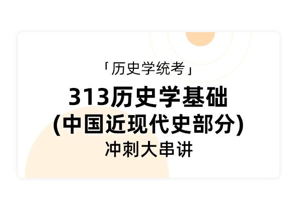 歷史學統考《313歷史學基礎 中國近現代史部分》沖刺大串講
