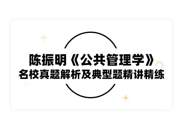 2020考研陳振明《公共管理學》名校真題解析及典型題精講精練