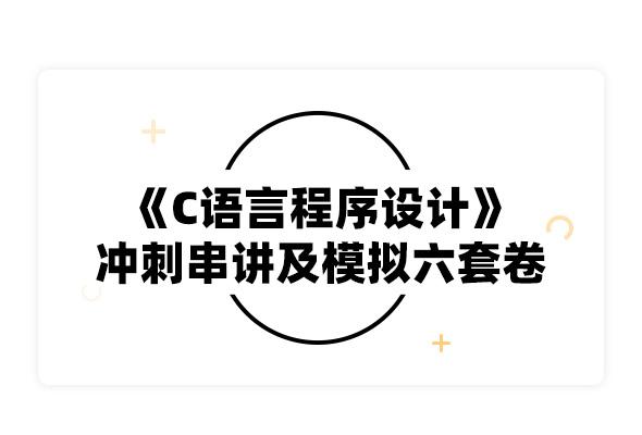 2019考研譚浩強《C語言程序設計》沖刺串講及模擬六套卷