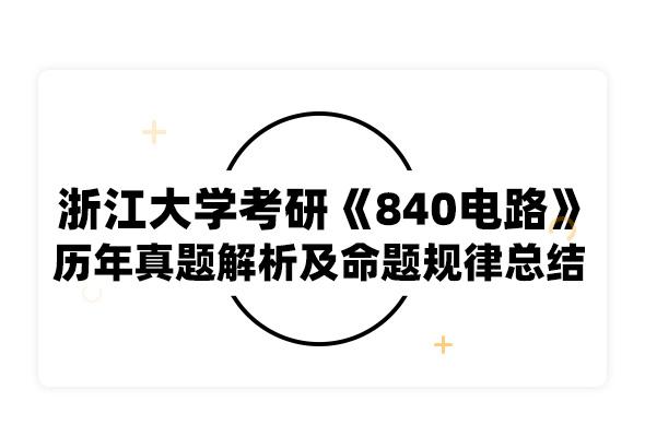 2020考研浙江大學考研《840電路》歷年真題解析及命題規律總結