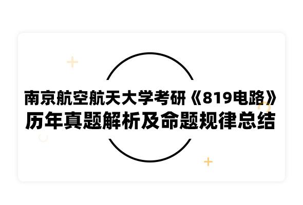 2020考研南京航空航天大學考研《819電路》歷年真題解析及命題規律總結