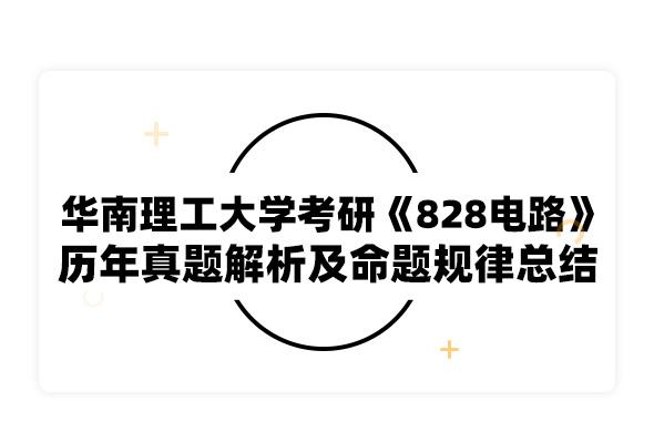 2020考研華南理工大學考研《828電路》歷年真題解析及命題規律總結