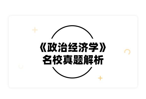 2020考研逄錦聚《政治經濟學》名校真題解析
