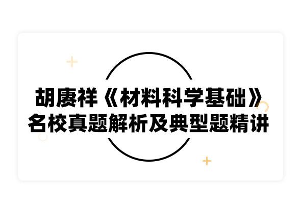 2020考研胡赓祥《材料科学基础》名校真题解析及典型题精讲
