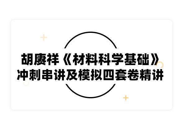 2019考研胡赓祥《材料科学基础》冲刺串讲及模拟四套卷精讲