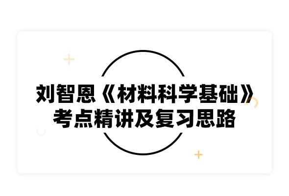 2020考研刘智恩《材料科学基础》考点精讲及复习思路
