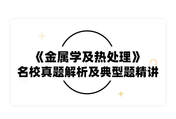2020考研崔忠圻《金属学及热处理》名校真题解析及典型题精讲精练