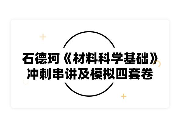 2019考研石德珂《材料科学基础》冲刺串讲及模拟四套卷