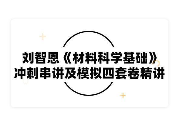 2019考研刘智恩《材料科学基础》冲刺串讲及模拟四套卷精讲