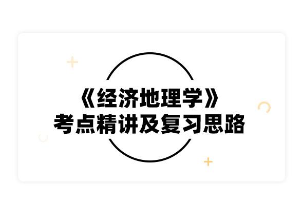 2020考研李小建《经济地理学》考点精讲及复习思路