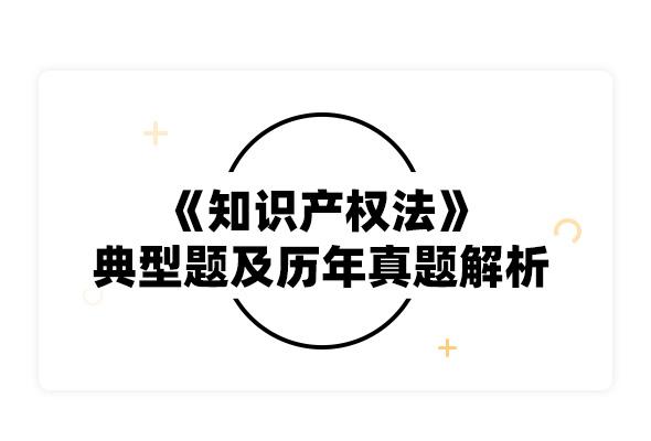 2020考研吳漢東《知識產權法》典型題及歷年真題解析